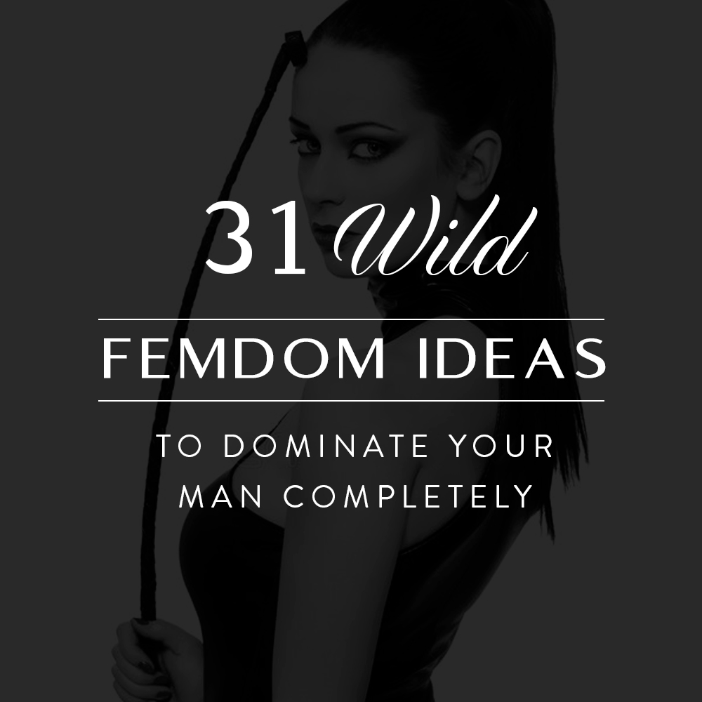 31 Wild Femdom Ideas to Dominate Your Man Completely