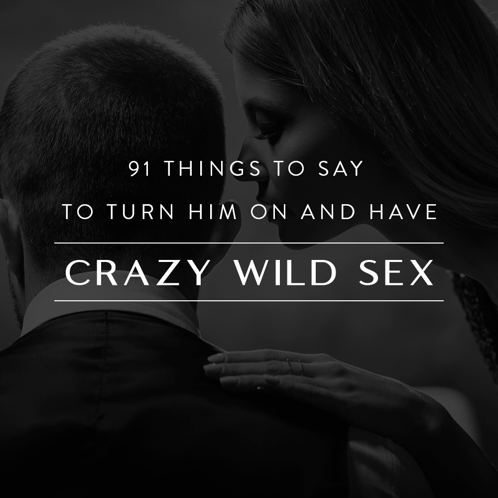 91 Things to Say to Turn Him on and Have Crazy Wild Sex